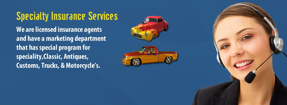 "<a href=""http://www.insurance-marketplace.com/slide2/""><b>Specialty Insurance Services</b></a><p>We are licensed insurance agents and have a atoledo marketing department that has special program for speciality,Classic, Antiques, Customs, Trucks, & Motorcycle""s.</p>"